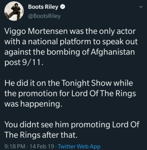 9/11, Dank, and Memes: Boots Riley  @BootsRiley  Viggo Mortensen was the only actor  with a national platform to speak out  against the bombing of Afghanistan  post 9/11  He did it on the Tonight Show while  the promotion for Lord Of The Rings  was happening  You didnt see him promoting Lord  The Rings after that.  9:18 PM 14 Feb 19 Twitter Web App  Of A standup guy. by dr137 MORE MEMES