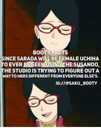 Anime, Booty, and Facts: BOOTY FACTS  SINCE SARADA WILL BE FEMALE UCHIHA  TO EVER BE SEENUSING THE SUSANOO,  THE STUDIO IS TRYING TO FIGURE OUTA  WAY TO HERS DIFFERENT FROM EVERYONE ELSE'S.  IG://@SAKU_BOOTY I go back to school tomorrow 🙂🔫 • Affordable merchandise with world wide shipping here~👇🏻 @kuusoukastore link to store in there bio!Naruto Kpop and anime merch! DM me for discount passcode👆🏻 • 🎐•Ignore le hashtags•🎐 { sakura |🌸 sakuraharuno|🌸 sasusaku|🌸 sasuke |🌸 sasukeuchiha |🌸 sakubooty |🌸 naruto|🌸 narutouzumaki|🌸 hinata|🌸| hinatahyuga🌸| kakashi 🌸| sarada 🌸| saradauchiha 🌸| uchiha 🌸| uchihaqueen 🌸| shannaro 🌸| tsunade 🌸| boruto 🌸| borutouzumaki 🌸| Ino 🌸| inoyamanaka 🌸| tenten 🌸| asumasarutobi 🌸| kiba 🌸| shino 🌸| temari 🌸| gaara 🌸| saiino 🌸| naruhina 🌸| shikatema 🌸}
