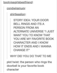 "Memes, Book, and Change: bootyisagirlsbestfriend:  condwiramurs:  shirtlesslion:  STORY IDEA: YOUR DOOR  BELL RINGS AND ITS A  PERSON FROM AN  ALTERNATE UNIVERSE ""I JUST  WANT YOU TO KNOW THAT  YOU ARE MY FAVORITE BOOK  CHARACTER AND I KNOW  HOW IT ENDS AND I WANNA  CHANGE IT""  WHY DID YOU DO THAT TO ME  plot twist: the person who rings the  doorbell is your favorite book  character"