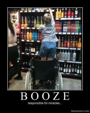 very-demotivational:  Booze - Demotivational Poster: BOOZE  responsible for miracles...  fakeposters.com very-demotivational:  Booze - Demotivational Poster