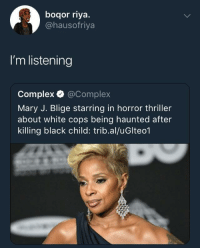 <p>Tell me more (via /r/BlackPeopleTwitter)</p>: boqor riya.  @hausofriya  I'm listening  Complex @Complex  Mary J. Blige starring in horror thriller  about white cops being haunted after  killing black child: trib.al/uGlteo1 <p>Tell me more (via /r/BlackPeopleTwitter)</p>