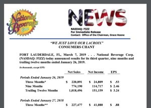 """Love, Office, and Today: Bor  NASDAQ: FIZZ  For Immediate Release  Contact: Office of the Chairman, Grace Keene  """"WE JUST LOVE OUR LACROIX""""  CONSUMERS CHANT  National Beverage Corp.  FORT LAUDERDALE, FL, March 7, 2019  (NASDAQ: FIZZ) today announced results for its third quarter, nine months and  trailing twelve months ended January 26,2019.  In thousands, except EPS:  Net Sales  Net Income  EPS  Periods Ended January 26, 2019  Three Months*  Nine Months  Trailing Twelve Month  $220,891$ 24,809  114,717  151,159  774,190  1,018,49<6  $ .53  $ 2.46  $ 3.24  Periods Ended January 27, 2018  Three Months*s*  $ 227,477$ 41,080  $.88 WE JUST LOVE OUR LA CROIX"""