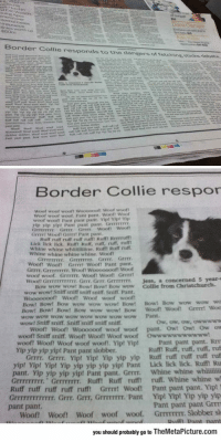 News, Tumblr, and Wow: Border Collie responds to the dangers ot tetehine ssoees, debatn.  Border Collie respor  Woof  woot wooft Woooopoft Woof woott  Woof woot  woof. Pant pant. Woof! Woof  woof wooft Pant pant pant Vip! Yipt Vp  yip yip yipt Pant pant pant. Grrevrss  GFFEFETFY Grrr Grrr woof! Woot  Grrrrt Wooll Gerrrt Pant pant  Kuff rurt ruff ruff ru Rufmt Rrrrruf  Lick lick lick. Rulft Ruff, ruff, ruff, rufl  Whine whine whinimine. Rafft Ruff ruff.  Whine whine whine whine. Woof  Grrrr.  『rrrrrrrr.  Grrrrrrrr,  Grrrr  Woont Woot Grrrrt Wooft Pant pant  Grrrt. GrrEFFIEIr. Wooft Wooooooof! Woof  woof woof. GrrFITE. Wooft Wooft Grrrrt  won Grrrrrrrrrrrr. Grrr, Grrr Grrrrrrrr.  Jess, a concerned S year-s  Bow wow wowt Bowt Bowt Bow wow Collie from Christchurch.  wow wowt Sniff sniff sniffT soiff. Sniff. Pant.  woof woof  Woooooooft Woof! Woof  Bow! Bow! Bow wow wow wow! Bow! Bows Bow wow wow wo  Bow! Bow! Bow! Bow wow wow! Bow Wooft  wow wow wow wow wow wow wow wow Pant  wow! Sniff sniff. Sniff sniff sniff sniff  Woof! Woof! Woooooof woof woof pant. Owt Owt Ow ow  woof? Sniff sniff. Woof! Woof! Woof woof  woof! woof! Woof woof woof!, Yip! Yip!  Yip yip yip yip! Pant pant slobber  Owwwwwwwwwww!  Pant pant pant. RrT  Ruff! Ruff, ruff, ruff, ruf  Grrrr. Grrrr. Yipt Yip! Yip yip yip Ruff ruff ruff ruff ruf  p! Vip! Yip yip yip yip yip! Pant Lick lick lick. Ruf Ru  pant. Yip yip yip yip! Pant pant. Grrrr. Whine whine whii  Grrrrrrrrr. Grrrrrrrr. Ruff! Ruff ruff ruff. Whine whine w  Ruff ruff ruff ruff rufft Grrrt Wooft Pant pant pant. Yip!  Grrrrrrrrrrrrr. Grrr. Grr, GrrrTIT. Pant Yip! Yip! Yip yip yip  Pant pant pant Grrm  Woof Woof! Woof woof woof. GrrmrEEr. Slobber sl  yip! Yi  pant pant.  you should probably go to TheMetaPicture.com epicjohndoe:  Oh, Let's See What's In The News Today
