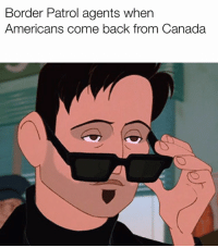 awesomesthesia:  🍁🇨🇦👉🇺🇸: Border Patrol agents when  Americans come back from Canada awesomesthesia:  🍁🇨🇦👉🇺🇸
