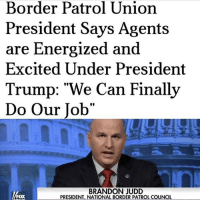 "Memes, Politics, and Army: Border Patrol Union  President Says Agents  are Energized and  Excited Under President  Trump: ""We Can Finally  Do Our Job""  BRANDON JUDD  PRESIDENT, NATIONAL BORDER PATROL COUNCIL  FOX PC: @liberalbull_ ----------------- Proud Partners 🗽🇺🇸: ★ @conservative.american 🇺🇸 ★ @raised_right_ 🇺🇸 ★ @conservativemovement 🇺🇸 ★ @millennial_republicans🇺🇸 ★ @the.conservative.patriot 🇺🇸 ★ @conservative.female🇺🇸 ★ @conservative.patriot🇺🇸 ★ @brunetteandpolitical 🇺🇸 ★ @the.proud.republican 🇺🇸 ★ @emmarcapps 🇺🇸 ----------------- bluelivesmatter backtheblue whitehouse politics lawandorder conservative patriot republican goverment capitalism usa ronaldreagan trump merica presidenttrump makeamericagreatagain trumptrain trumppence2016 americafirst immigration maga army navy marines airforce coastguard military armedforces ----------------- The Conservative Nation does not own any of the pictures or memes posted. We try our best to give credit to the picture's rightful owner."