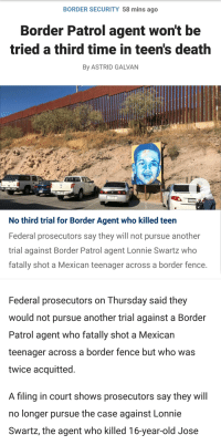 Death, Time, and Mexican: BORDER SECURITY 58 mins ago  Border Patrol agent wont be  tried a third time in teen's death  By ASTRID GALVAN  No third trial for Border Agent who killed teen  Federal prosecutors say they will not pursue another  trial against Border Patrol agent Lonnie Swartz who  fatally shot a Mexican teenager across a border fence  Federal prosecutors on Thursday said they  would not pursue another trial against a Border  Patrol agent who fatally shot a Mexican  teenager across a border fence but who was  twice acquitted  A filing in court shows prosecutors say they will  no longer pursue the case against Lonnie  Swartz, the agent who killed 16-year-old Jose