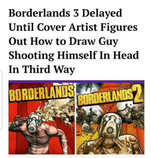 Head, How To, and The Real: Borderlands 3 Delayed  Until Cover Artist Figures  Out How to Draw Guy  hooting Himself In Head  In Third Way  BORDER  İEMANDS The real reason it hasnt been released