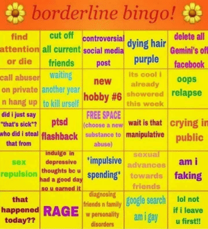 """Crying, Earned It, and Facebook: borderline bingo!  cut off controversial  delete all  find  attention all current social media dying halr Gemini's off  purple facebook  or die  friends  post  its cool i  call abuser Waiting  new  already  on private another yea hobby #6 showered relapse  n hang up to kill urself  this week  FREE SPACE  (choose a new Wait is that  substance to manipulative  abuse)  did i just say  ptsd  who did i steal flashback  crying in  """"that's sick""""?  public  that from  indulge in  depressive  thoughts bc u  sexual  impulsive advances  am i  sex  repulsion had a good day spending* towards faking  friends  
