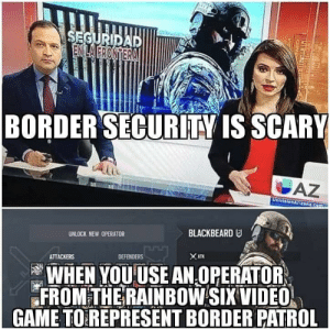 Very scary: BORDERSECURİTY IS SCARY  UNLOCK NEW OPERATOR  BLACKBEARD  ATTACKERS  DEFENDERS  WHEN YOUUSE AN OPERATOR  FROM THE RAINBOW SIX VIDEO  GAME TOREPRESENT BORDER PATROL Very scary