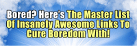 Bored, College, and Energy: Bored  Here's The Master List  Of Insaneln Awesome Links To  Cure Boredom With! silly-luv:  # Rappers with Degrees or College Education # Which Celebrities Haven't Aged Well? # Everyday Objects With More Germs Than a Toilet # 8 Things You Should Never Say To Your Husband # What Are the Top 10 Worst Energy Bars? # What Does Your Tattoo Location Say About You? # 10 Popular Home Party Companies # Gizmopod: 15 Life Hacks every college student should know # What Myths About College Shouldn't You Believe? # 10 Simple Ways to Cure Yourself Naturally # How to Get Out of a Ticket # Tips and Tricks for Extending Battery Life in iOS 7 # How to Rock Your Birthstone