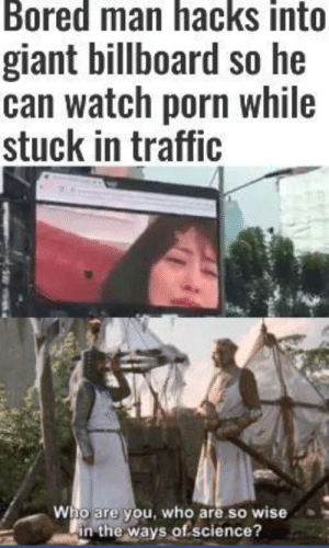 Billboard, Bored, and Traffic: Bored man hacks into  giant billboard so he  can watch porn while  stuck in traffic  Who are you, who are so wise  in the ways of science? A wise man