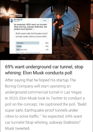 """Nice: BORING  COMPANY  Elon Musk o  Follow  delonmuk  As expected, 69% want car tunnels!  Stop whining, subway Stalinists, the  people have spoken ...  Build super safe, Earthquake-proof  tunnels under cities to solve traffic  Definitely  69%  Maybe  18%  No, I like traffic  13%  746,051 votes10 hours 38 minutes left  69% want underground car tunnel, stop  whining: Elon Musk conducts poll  After saying that he hoped his startup The  Boring Company will start operating an  underground commercial tunnel in Las Vegas  in 2020, Elon Musk took to Twitter to conduct a  poll on the concept. He captioned the poll, """"Build  super safe, Earthquake-proof tunnels under  cities to solve traffic."""" """"As expected, 69% want  car tunnels! Stop whining, subway Stalinists!""""  Musk tweeted. Nice"""