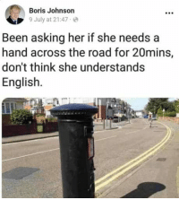 English, The Road, and Asking: Boris Johnson  9 July at 21:47  Been asking her if she needs a  hand across the road for 20mins,  don't think she understands  English.
