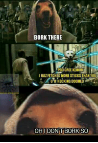 Join our group 'Star Wars Sithposting' https://www.facebook.com/groups/384364991943770/: BORK THERE  PEDIGREE KENOBI  IHAZFETCHED MORE STICKS THAN YOU  U'R HECKING DOOMED  ECKING DOOMED Join our group 'Star Wars Sithposting' https://www.facebook.com/groups/384364991943770/