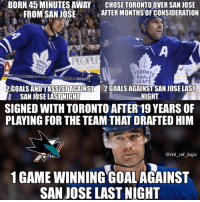 Goals, Logic, and Memes: BORN 45 MINUTES AWAY  FROM SAN JOSE  CHOSE TORONTOOVER SAN JOSE  AFTER MONTHS OFCONSIDERATION  台  TORO  PEOPLE  MAPLE  LEAFS  2GOALS ANDTASSİSTAGAINST  SAN JOSE LASTINIGHT  2 GOALS AGAINSTSAN JOSE LAST  NIGHT  SIGNED WITH TORONTO AFTER 19 YEARS OF  PLAYING FOR THE TEAM THAT DRAFTED HIM  @nhl_ref_logic  1 GAME WINNING GOALAGAINST  SAN JOSE LAST NIGHT Last nights loss in Toronto was personal for the Sharks to say the least