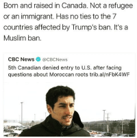 No ban! 🚫 No wall! 🚫 - NoBanNoWall WeAreAmerica HereToStay NoMuslimRegistry NoMuslimBan UndocumentedAndUnafraid Undocumented not1more NotMyPresident: Born and raised in Canada. Not a refugee  or an immigrant. Has no ties to the 7  countries affected by Trump's ban. It's a  Muslim ban.  CBC News @CBC News  5th Canadian denied entry to U.S. after facing  questions about Moroccan roots trib.al/nFbK4WF No ban! 🚫 No wall! 🚫 - NoBanNoWall WeAreAmerica HereToStay NoMuslimRegistry NoMuslimBan UndocumentedAndUnafraid Undocumented not1more NotMyPresident