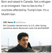 literally wtf america was founded by people who wanted to practice their religion freely and now we discriminate against religion??? wtf....???? -toby 🐬: Born and raised in Canada. Notarefugee  or an immigrant. Has no ties to the 7  countries affected by Trump's ban. It's a  Muslim ban  CBC News  (acBcNews  5th Canadian denied entry to U.S. after facing  questions about Moroccan roots trib.al/nFbK4WF literally wtf america was founded by people who wanted to practice their religion freely and now we discriminate against religion??? wtf....???? -toby 🐬