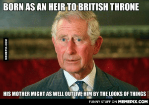 He says it allomg-humor.tumblr.com: BORN AS AN HEIR TO BRITISH THRONE  HIS MOTHER MIGHT AS WELL OUTLIVE HIM BY THE LOOKS OF THINGS  FUNNY STUFF ON MEMEPIX.COM  MEMEPIX.COM  ROFLBOT He says it allomg-humor.tumblr.com
