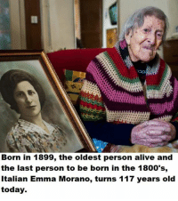 Alive, Memes, and 🤖: Born in 1899, the oldest person alive and  the last person to be born in the 1800's,  Italian Emma Morano, turns 117 years old  today. Lived 3 centuries
