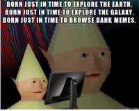 BORN JUST IN TIME TO EXPLORE THE EARTH  BORN JUST IN TIME TO EXPLORE THE GALAXY,  BORN JUSTIN TIME TO BROWSE DANK MEMES.  made on How it felt growing up in le 90s