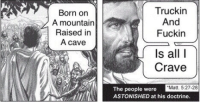 All, Cave, and Born: Born on  A mountain  Raised in  A cave  Truckin  And  Fuckin  Is all I  Crave  Matt. 5:27-28  The people were  ASTONISHED at his doctrine.