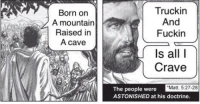 "Jesus Christ was a vitalist!: Born on  A mountain  Raised in  A cave  Truckin  And  Fuckin  A  Is all I  Crave  The people were  ""Matt. 5:27-28  ASTONISHED at his doctrine. Jesus Christ was a vitalist!"