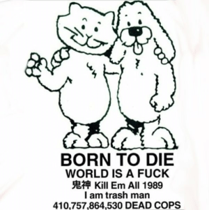 Born to Die, Trash, and Fuck: BORN TO DIE  WORLD IS A FUCK  E Kill Em All 1989  I am trash man  410,757,864,530 DEAD COPS still in denial/on the verge of accepting I'm trans, but how did you all choose your name or even look for names at all? and how did you test it out? pic unrelated