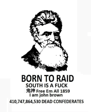 Free, Fuck, and John Brown: BORN TO RAID  SOUTH IS A FUCK  Free Em All 1859  I am john brown  410,747,864,530 DEAD CONFEDERATES