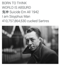 Philosophy, Suicide, and World: BORN TO THINK  WORLD IS ABSURD  Suicide Em All 1942  I am Sisyphus Man  410,757,864,530 cucked Sartres