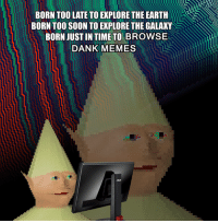 never forget: BORN TOO LATE TO EXPLORE THE EARTH  BORN TOO SOON TO EXPLORE THE GALAXY  BORN JUST IN TIME TO BROWSE  DANK MEMES never forget