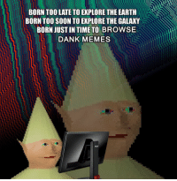 "<p>the dankest meme which started it all via /r/dank_meme <a href=""http://ift.tt/1H9HP1o"">http://ift.tt/1H9HP1o</a></p>: BORN TOO LATE TO EXPLORE THE EARTH  BORN TOO SOON TO EXPLORE THE GALAKY  BORN JUST IN TIME TO BROWSE  DANK MEMES <p>the dankest meme which started it all via /r/dank_meme <a href=""http://ift.tt/1H9HP1o"">http://ift.tt/1H9HP1o</a></p>"