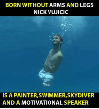 Motivational Memes: BORN WITHOUT ARMS AND LEGS  NICK VUJICIC  IS A PAINTER,SWIMMER,SKYDIVER  AND A MOTIVATIONAL SPEAKER