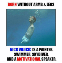 Motivational Memes: BORN WITHOUT ARMS & LEGS  NICK VUJICIC IS A PAINTER  SWIMMER, SKY DIVER,  AND MOTIVATIONAL  SPEAKER