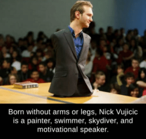 Club, Tumblr, and Blog: Born without arms or legs, Nick Vujicic  is a painter, swimmer, skydiver, and  motivational speaker. laughoutloud-club:  Also completed every Dark Souls game on three monitors at the same time, blindfolded