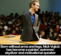 Memes, Nick, and 🤖: Born withoutarmsand legs, Nick Vujicic  has become a painter swimmer  skydiver and motivational speaker What's your excuse?