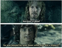 boromir: boromir is dead  he was played by sean bean what else did u expect?