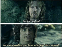 😊: boromir is dead  he was played by sean bean what else did u expect? 😊