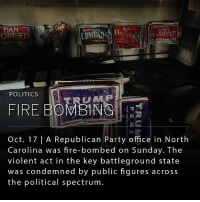 "Donald Trump, Fire, and Memes: Bos  DA  OREST  POLITICS  RUMP  FIRE BOMBING  Oct. 17 | A Republican Party office in North  Carolina was fire-bombed on Sunday. The  violent act in the key battleground state  was condemned by public figures across  the political spectrum. A county Republican headquarters in Hillsborough, N.C., was fire-bombed overnight Saturday. Police said a bottle of flammable liquid was thrown through the front window of the office in Hillsborough, a town in Orange County near Raleigh. ""Nazi Republicans get out of town or else"" was spray painted on the side of an adjacent building. Orange County is heavily Democratic. In a tweet, Republican nominee Donald Trump said, ""ALL SAFE IN ORANGE COUNTY, NORTH CAROLINA. With you all the way, will never forget. Now we have to win. Proud of you all! @NCGOP"""