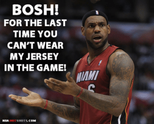 Memes] LeBron James NBA Memes Funny Humor Pictures | Flickr: BOSH!  FOR THE LAST  TIME YOU  CAN'T WEAR  MY JERSEY  IN THE GAME!  IAMT  NBA HOTSHOTS. COM Memes] LeBron James NBA Memes Funny Humor Pictures | Flickr