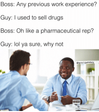 Gucci, Memes, and 🤖: Boss: Any previous work experience?  Guy: I used to sell drugs  Boss: Oh like a pharmaceutical rep?  Guy: lol ya sure, why not  @gucci gameboy I used to know a guy that sold blow for Pfizer, true story