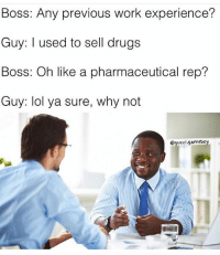 Classic 😂😂😂: Boss: Any previous work experience?  Guy: I used to sell drugs  Boss: Oh like a pharmaceutical rep?  Guy: lol ya sure, why not  @gucci.gameboy Classic 😂😂😂