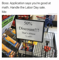 I'm 75% sure it's still Labor Day in 88% of the United States when you read this.: Boss: Application says you're good at  math. Handle the Labor Day sale  @highfiveexpert  50%  Discount!!!  That's almost  ½ off!! I'm 75% sure it's still Labor Day in 88% of the United States when you read this.