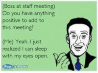 Sarcasm Suits Us...we don't NEED your support, but we'd LIKE it!: (Boss at staff meeting)  Do you have anything  ositive to add to  this meeting?  (Me) Yeah, I just  alized can sleep  with my eyes open  t Board Sarcasm Suits Us...we don't NEED your support, but we'd LIKE it!
