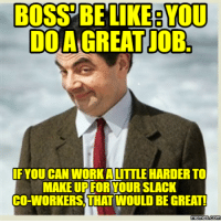 Boss Be Like: BOSS BE LIKE YOU  DOA  IF YOU CAN WORKALITTLE HARDER TO  MAKEUP FORYOUR SLACK  CO-WORKERS THAT WOULD BE GREAT!  memes.com