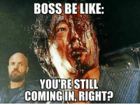 ~Isis J.: BOSS BE LIKE  YOU'RE STILL  COMING IN, RIGHT? ~Isis J.