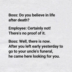Lol 😂🤣😂 https://t.co/F2i0AUmAr5: Boss: Do you believe in life  after death?  Employee: Certainly not!  There's no proof of it.  Boss: Well, there is now.  After you left early yesterday to  go to your uncle's funeral,  he came here looking for you. Lol 😂🤣😂 https://t.co/F2i0AUmAr5