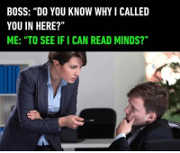 "9gag, Memes, and Relatable: BOSS: ""DO YOU KNOW WHY I CALLED  YOU IN HERE?""  ME: ""TO SEE IFI CAN READ MINDS?"" I'm not professor X. Follow @9gag 9gag relatable youdontsay"