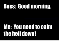 Boss: Good morning.  Me: You need to calm  the hell down!