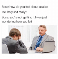 (@ladbible) has the dankest memes on IG: Boss: how do you feel about a raise  Me: holy shit really?  Boss: you're not getting it I was just  wondering how you felt  G: TheFunnyintrovert (@ladbible) has the dankest memes on IG