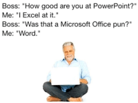 "Microsoft, Microsoft Office, and Excel: Boss: ""How good are you at PowerPoint?""  Me: ""I Excel at it.""  Boss: ""Was that a Microsoft Office pun?""  Me: ""Word."